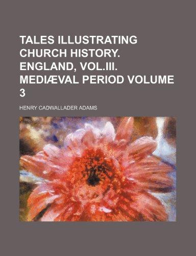 Tales illustrating Church history. England, vol.iii. Mediæval period Volume 3