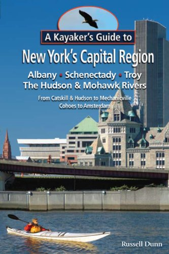 A Kayaker s Guide to New York s Capital Region: Albany Schenectady Troy; Exploring the Hudson & Mohawk Rivers: From Catskill & Hudson to Mechanicville Cohoes to Amsterdam