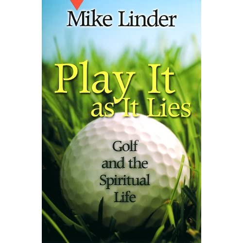 Play It as It Lies: Golf and the Spiritual Life Mike Linder