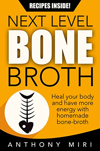 Next Level Bone Broth: Heal Your Body and Have More Energy with Homemade Bone Broth
