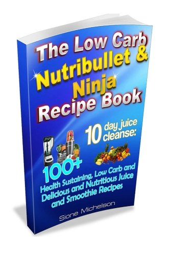 The Low Carb Nutribullet & Ninja Recipe Book: 10 day juice cleanse: 100+ Health Sustaining Low Carb and Delicious and Nutritious Juice and Smoothie Recipes (Nutribullet Juicing Recipe Book compare prices)