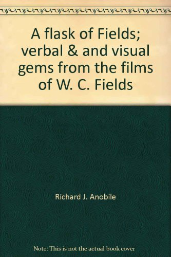 A flask of Fields;: Verbal & and visual gems from the films of W. C. Fields PDF