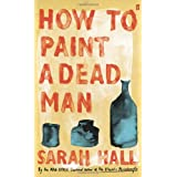 "How to Paint a Dead Manvon ""Sarah Hall"""