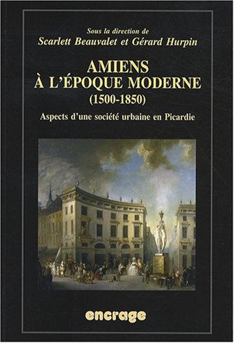 Amiens à l'époque moderne (1500-1850) : Aspects d'une société urbaine en Picardie