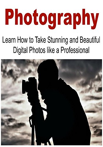 Photography: Learn How to Take Stunning and Beautiful Digital Photos like a Professional: (Photography, Arts, Photography Ideas, Photography Tips, Photography Techniques)