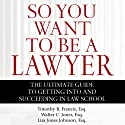 So You Want to Be a Lawyer: The Ultimate Guide to Getting into and Succeeding in Law School (       UNABRIDGED) by Timothy B. Francis, Esq., Walter C. Jones, Esq., Lisa Jones Johnson, Esq. Narrated by Gwen Hughes