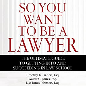So You Want to Be a Lawyer: The Ultimate Guide to Getting into and Succeeding in Law School | [Timothy B. Francis, Esq., Walter C. Jones, Esq., Lisa Jones Johnson, Esq.]