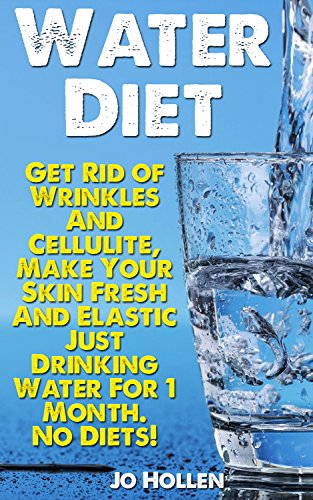 Water Diet: Get Rid of Wrinkles And Cellulite, Make Your Skin Fresh And Elastic Just Drinking Water For 1 Month. No Diets!: (Healthy Weight Loss, Weight ... (weight loss tips, weight loss plan)