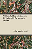 William R. Harper's Elements Of Hebrew By An Inductive Method [Paperback]