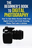 The Beginner's Book to Digital Photography: How to take better pictures with your digital camera and create stunning photos that last a lifetime (Photography ... Media Management, Photography Basics)