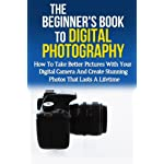 The Beginner's Book to Digital Photography: How to take better pictures with your digital camera and create stunning photos that last a lifetime (Photography … Media Management, Photography Basics)
