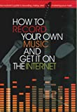 How to Record Your Own Music and Get it On the Internet (Music Bibles)
