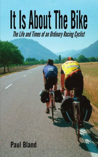 It Is About the Bike: The Life And Times of an Ordinary Racing Cyclist