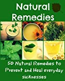 Natural Remedies: 50 Natural remedies to prevent and heal everyday sicknesses (natural remedies, heal yourself, natural cures)