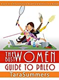The Busy Womans Guide to Paleo: How to Do it All and Achieve Health and Wellness on a Budget