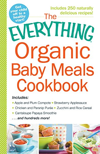 The Everything Organic Baby Meals Cookbook: Includes Apple and Plum Compote, Strawberry Applesauce, Chicken and Parsnip Puree, Zucchini and Rice Cereal, Cantaloupe Papaya Smoothie...and Hundreds More! PDF