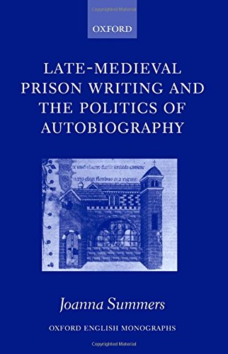 Late-Medieval Prison Writing and the Politics of Autobiography (Oxford English Monographs)