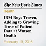 IBM Buys Truven, Adding to Growing Trove of Patient Data at Watson Health | Steve Lohr