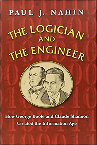 The Logician and the Engineer: How George Boole and Claude Shannon Created the Information Age written by Paul J. Nahin