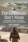 The Lieutenant Dont Know: One Marines Story of Warfare and Combat Logistics in Afghanistan