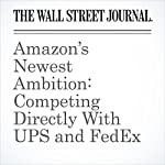 Amazon's Newest Ambition: Competing Directly With UPS and FedEx | Greg Bensinge,Laura Stevens