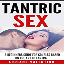 Tantric Sex: A Beginners Guide for Couples Based on the Art of Tantra Audiobook by Adriano Valentino Narrated by Nicholas Santasier
