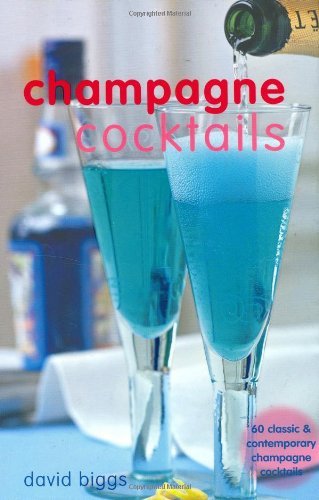 Champagne Cocktails: 60 Classic & Contemporary Champagne Cocktails by David Biggs