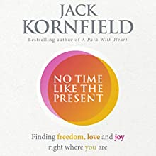 No Time Like the Present: Finding Freedom and Joy Where You Are Audiobook by Jack Kornfield Narrated by Jonathan Todd Ross, Jack Kornfield
