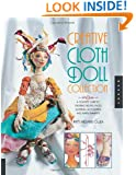 Creative Cloth Doll Collection: A Complete Guide to Creating Figures, Faces, Clothing, Accessories, and Embellishments