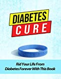 Diabetes Cure: Rid Your Life From Diabetes Forever (Bonus FREE 3x Downloadable Audio CDs)