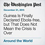 Guinea Is Finally Declared Ebola-free, but That Does Not Mean the Crisis Is Over | Ariana Eunjung Cha