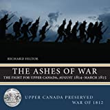 The Ashes of War: The Fight for Upper Canada, August 1814-March 1815 (Upper Canada Preserved — War of 1812)