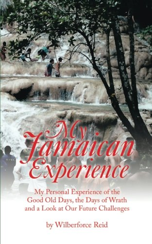 My Jamaican Experience: My Personal Experience Of The Good Old Days, The Days Of Wrath And A Look At Our Future Challenges