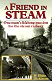 W. Elgar Dickinson A Friend in Steam: One Man's Lifelong Passion for the Railways (Railway Heritage)