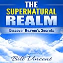 The Supernatural Realm: Heaven Is Waiting to Be Discovered Audiobook by Bill Vincent Narrated by Mark Allen Richert