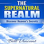 The Supernatural Realm: Heaven Is Waiting to Be Discovered | Bill Vincent