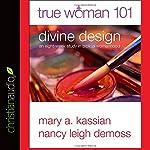 True Woman 101: Divine Design: An Eight-Week Study on Biblical Womanhood | Mary A. Kassian,Nancy Leigh DeMoss
