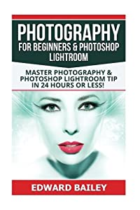 Photography for Beginners & Photoshop Lightroom: Master Photography & Photoshop Lightroom Tips in 24 Hours or Less! (Photography Tips - Photoshop ... - Adobe Photoshop - Digital Photography)