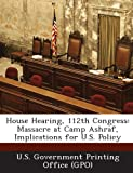 House Hearing, 112th Congress: Massacre at Camp Ashraf, Implications for U.S. Policy
