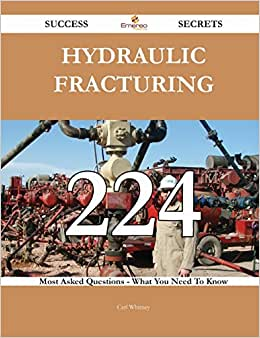 Hydraulic Fracturing 224 Success Secrets: 224 Most Asked Questions On Hydraulic Fracturing - What You Need To Know