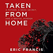 Taken from Home: A Father, a Dark Secret, and a Brutal Murder | [Eric Francis]
