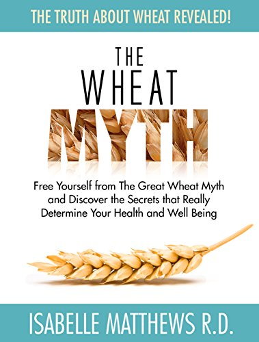 The Wheat Myth: Free Yourself from 'The Great Wheat Myth' and Discover the Secrets That Really Determine Your Health and Well Being by Isabelle Matthews