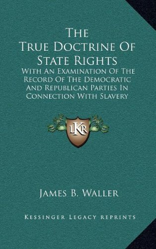 The True Doctrine of State Rights: With an Examination of the Record of the Democratic and Republican Parties in Connection with Slavery