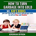 How to Turn Garbage into Gold: 101 Kid's Books You Can Find at Thrift Stores and Garage Sales to Sell on Ebay and Amazon Audiobook by Jeremiah Byron Narrated by Kelly Rhodes