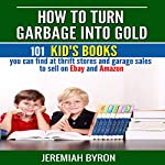 How to Turn Garbage into Gold: 101 Kid's Books You Can Find at Thrift Stores and Garage Sales to Sell on Ebay and Amazon | Jeremiah Byron
