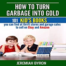 How to Turn Garbage into Gold: 101 Kid's Books You Can Find at Thrift Stores and Garage Sales to Sell on Ebay and Amazon (       UNABRIDGED) by Jeremiah Byron Narrated by Kelly Rhodes