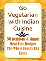 Go Vegetarian with Indian Cuisine: 50 Delicious and Simple Meat-Free Recipes the Whole Family Can Enjoy