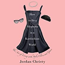 How to Be a Hepburn in a Kardashian World: The Art of Living with Style, Class, and Grace Audiobook by Jordan Christy Narrated by Caitlin Kelly