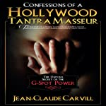 Confessions of a Hollywood Tantra Masseur: The Untold Secret of the G-Spot Power | Jean-Claude Carvill