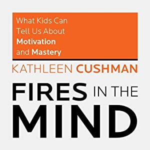 Fires in the Mind: What Kids Can Tell Us About Motivation and Mastery | [Kathleen Cushman, The students of What Kids Can Do]